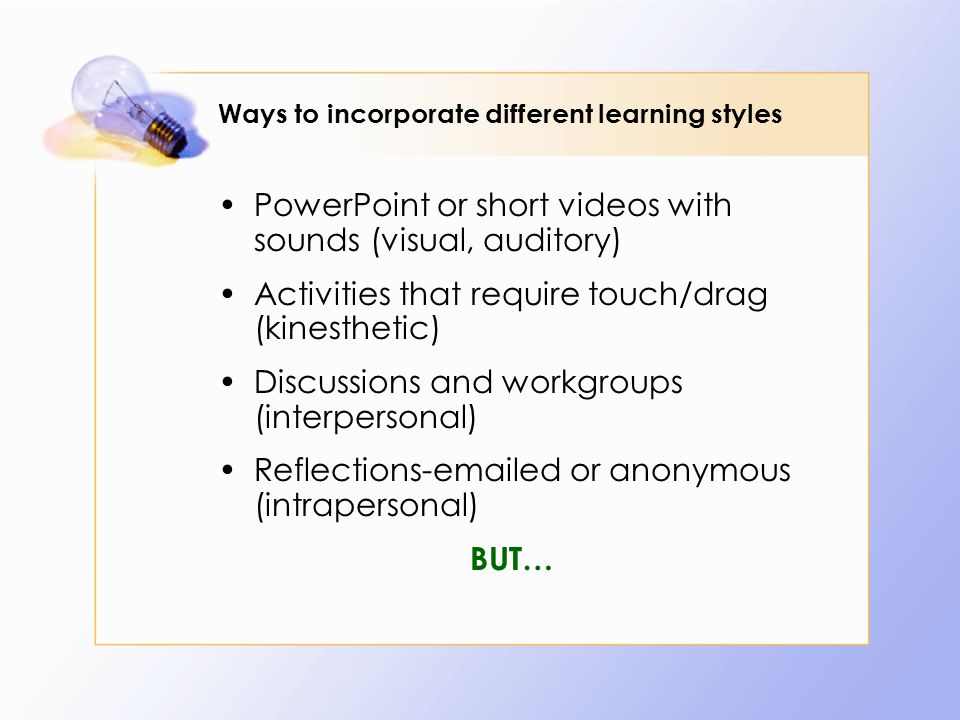Ways to incorporate different learning styles PowerPoint or short videos with sounds (visual, auditory) Activities that require touch/drag (kinesthetic) Discussions and workgroups (interpersonal) Reflections-emailed or anonymous (intrapersonal) BUT…