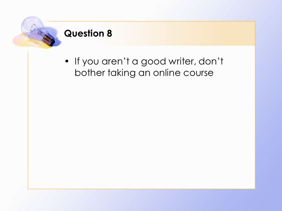 Question 8 If you arent a good writer, dont bother taking an online course