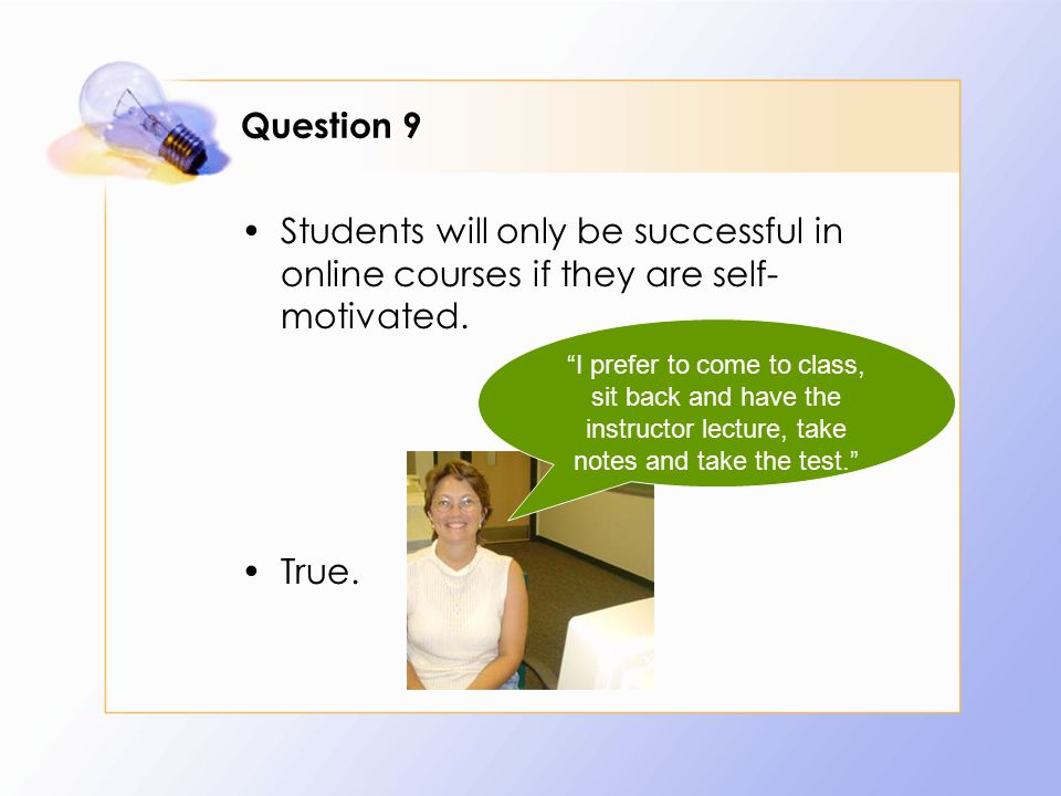 Question 9 Students will only be successful in online courses if they are self- motivated.
