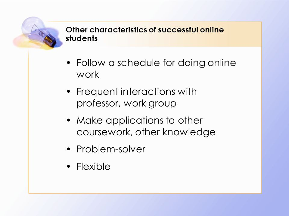 Other characteristics of successful online students Follow a schedule for doing online work Frequent interactions with professor, work group Make applications to other coursework, other knowledge Problem-solver Flexible