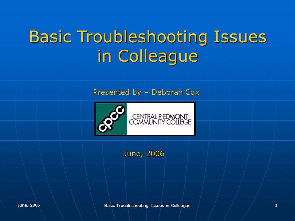 June, 2006 Basic Troubleshooting Issues in Colleague 1 Presented by – Deborah Cox June, 2006