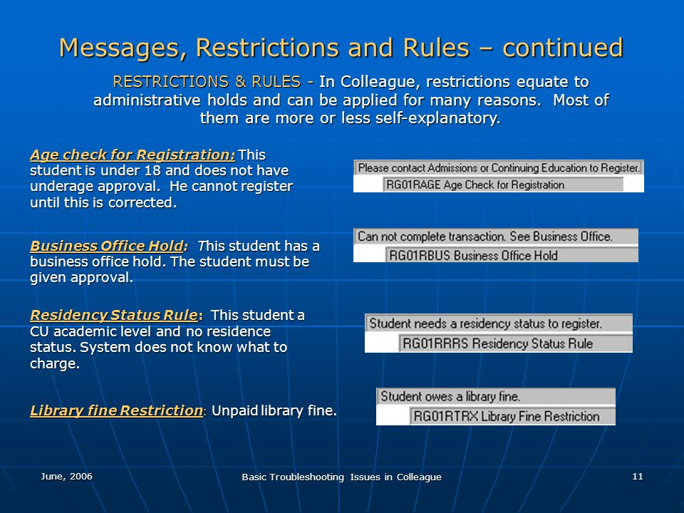 June, 2006 Basic Troubleshooting Issues in Colleague 11 Messages, Restrictions and Rules – continued RESTRICTIONS & RULES - In Colleague, restrictions equate to administrative holds and can be applied for many reasons.