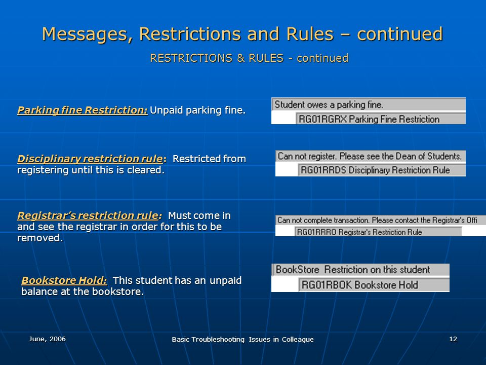 June, 2006 Basic Troubleshooting Issues in Colleague 12 Messages, Restrictions and Rules – continued RESTRICTIONS & RULES - continued Parking fine Restriction: Unpaid parking fine.