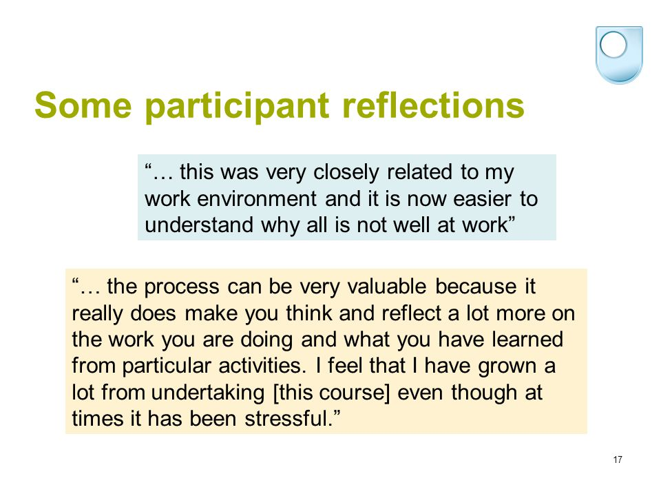 17 Some participant reflections … the process can be very valuable because it really does make you think and reflect a lot more on the work you are doing and what you have learned from particular activities.