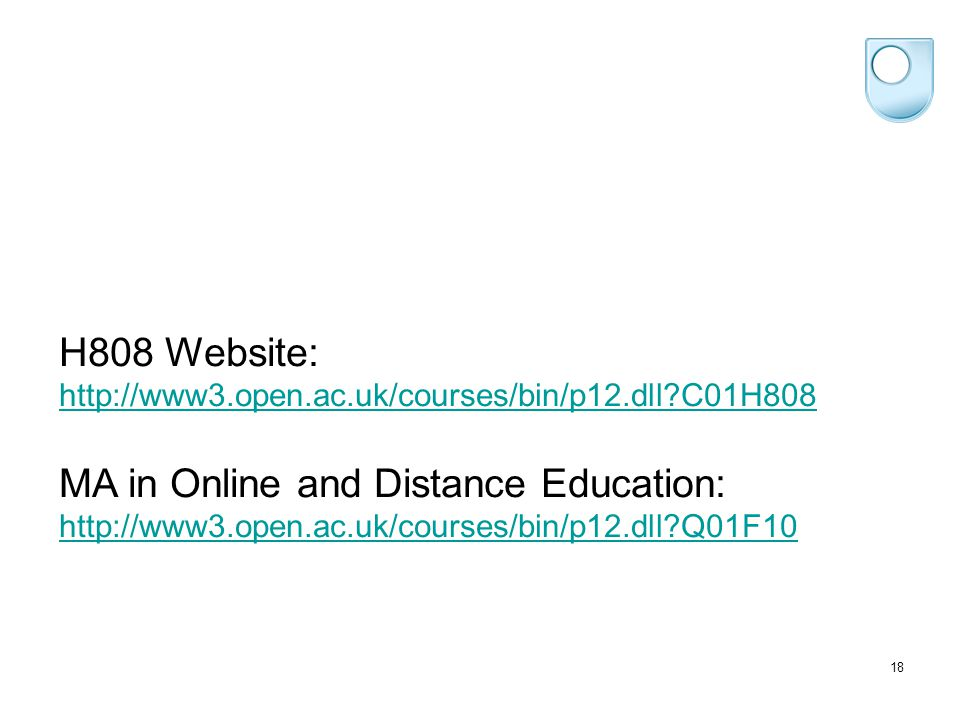 18 H808 Website: http://www3.open.ac.uk/courses/bin/p12.dll C01H808 http://www3.open.ac.uk/courses/bin/p12.dll C01H808 MA in Online and Distance Education: http://www3.open.ac.uk/courses/bin/p12.dll Q01F10