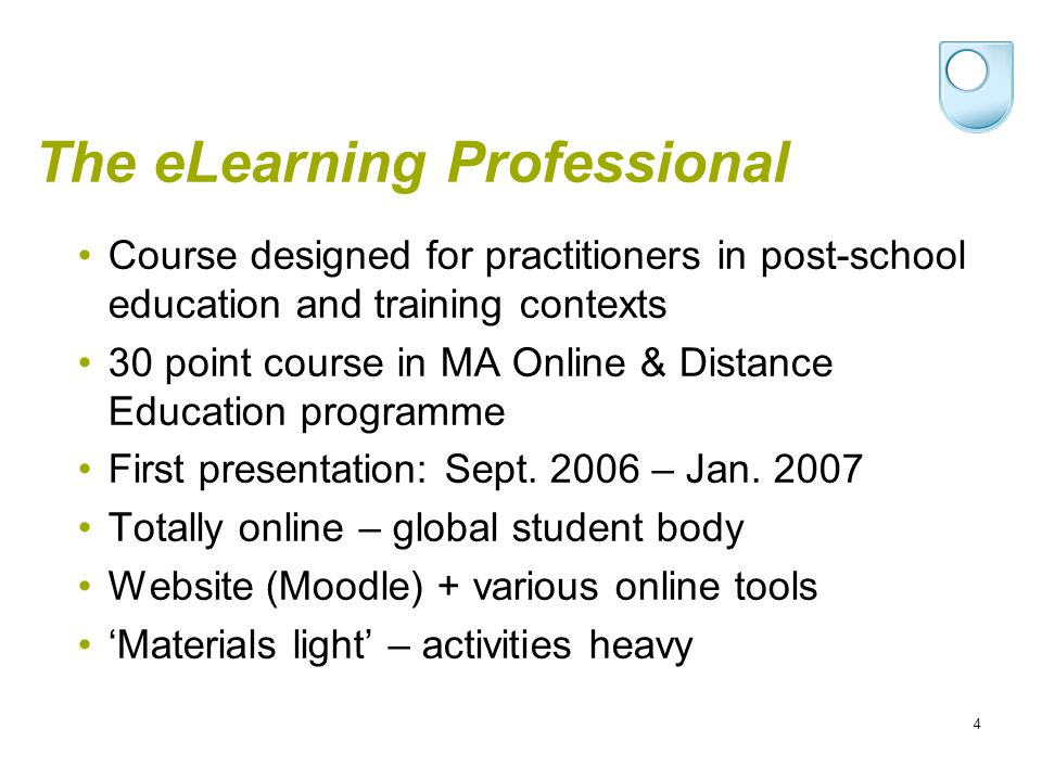 4 The eLearning Professional Course designed for practitioners in post-school education and training contexts 30 point course in MA Online & Distance Education programme First presentation: Sept.