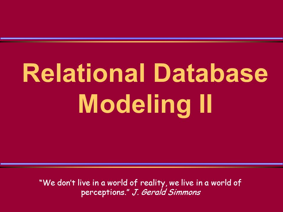 Relational Database Modeling II We dont live in a world of reality, we live in a world of perceptions.
