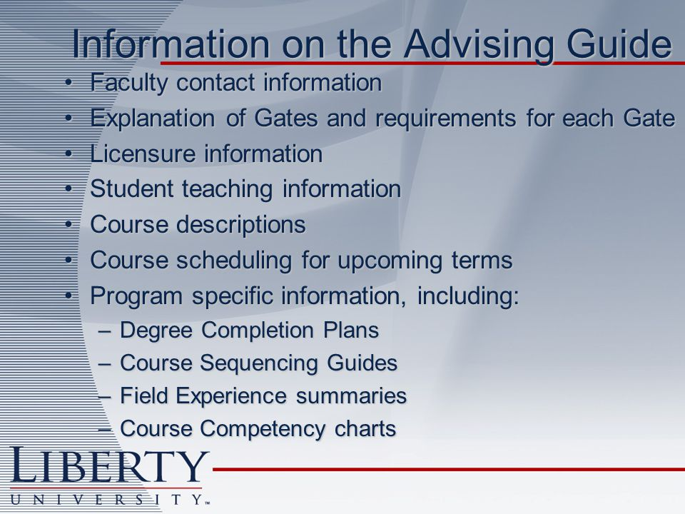 Information on the Advising Guide Faculty contact informationFaculty contact information Explanation of Gates and requirements for each GateExplanation of Gates and requirements for each Gate Licensure informationLicensure information Student teaching informationStudent teaching information Course descriptionsCourse descriptions Course scheduling for upcoming termsCourse scheduling for upcoming terms Program specific information, including:Program specific information, including: –Degree Completion Plans –Course Sequencing Guides –Field Experience summaries –Course Competency charts