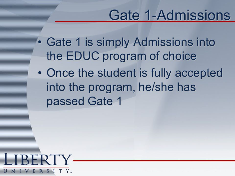 Gate 1-Admissions Gate 1 is simply Admissions into the EDUC program of choiceGate 1 is simply Admissions into the EDUC program of choice Once the student is fully accepted into the program, he/she has passed Gate 1Once the student is fully accepted into the program, he/she has passed Gate 1