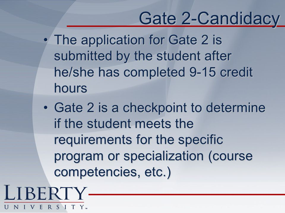 Gate 2-Candidacy The application for Gate 2 is submitted by the student after he/she has completed 9-15 credit hoursThe application for Gate 2 is submitted by the student after he/she has completed 9-15 credit hours Gate 2 is a checkpoint to determine if the student meets the requirements for the specific program or specialization (course competencies, etc.)Gate 2 is a checkpoint to determine if the student meets the requirements for the specific program or specialization (course competencies, etc.)