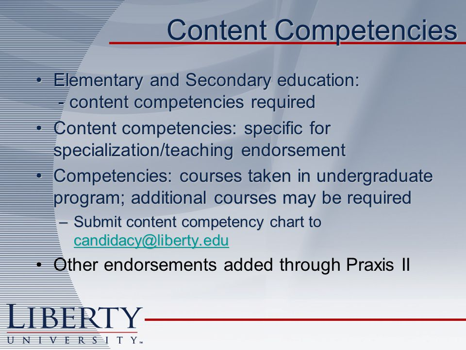 Content Competencies Elementary and Secondary education: - content competencies requiredElementary and Secondary education: - content competencies required Content competencies: specific for specialization/teaching endorsementContent competencies: specific for specialization/teaching endorsement Competencies: courses taken in undergraduate program; additional courses may be requiredCompetencies: courses taken in undergraduate program; additional courses may be required –Submit content competency chart to candidacy@liberty.edu candidacy@liberty.edu Other endorsements added through Praxis II