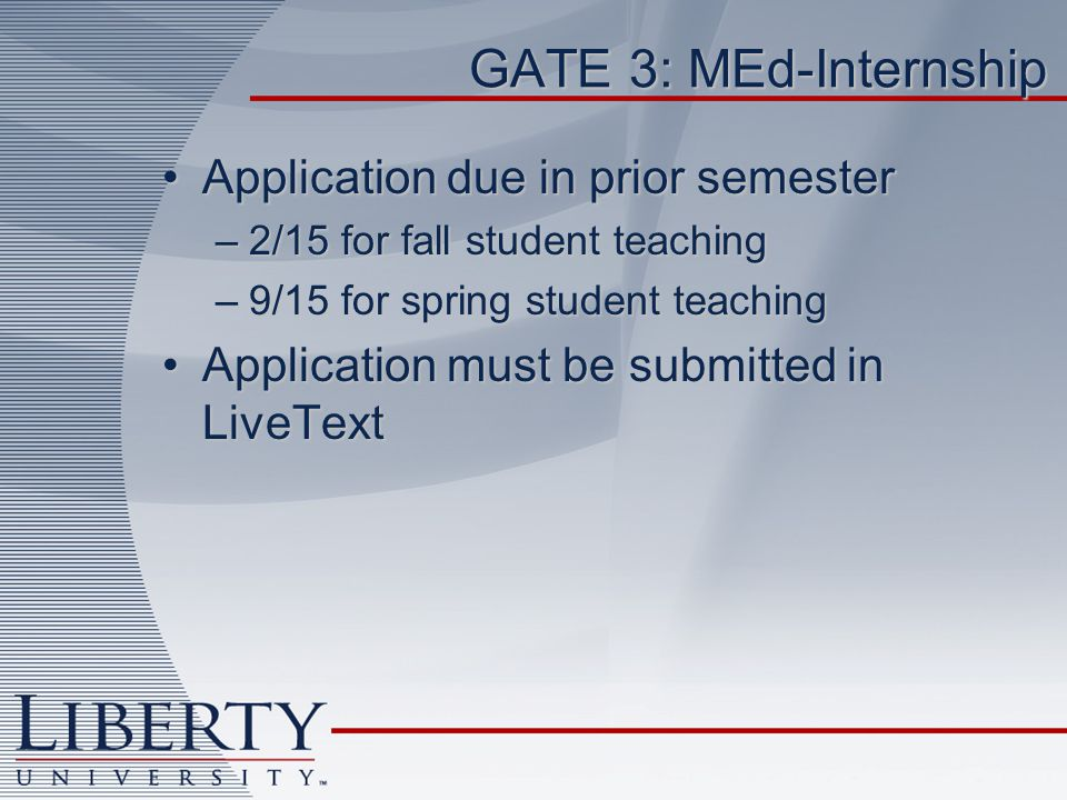 GATE 3: MEd-Internship Application due in prior semesterApplication due in prior semester –2/15 for fall student teaching –9/15 for spring student teaching Application must be submitted in LiveTextApplication must be submitted in LiveText