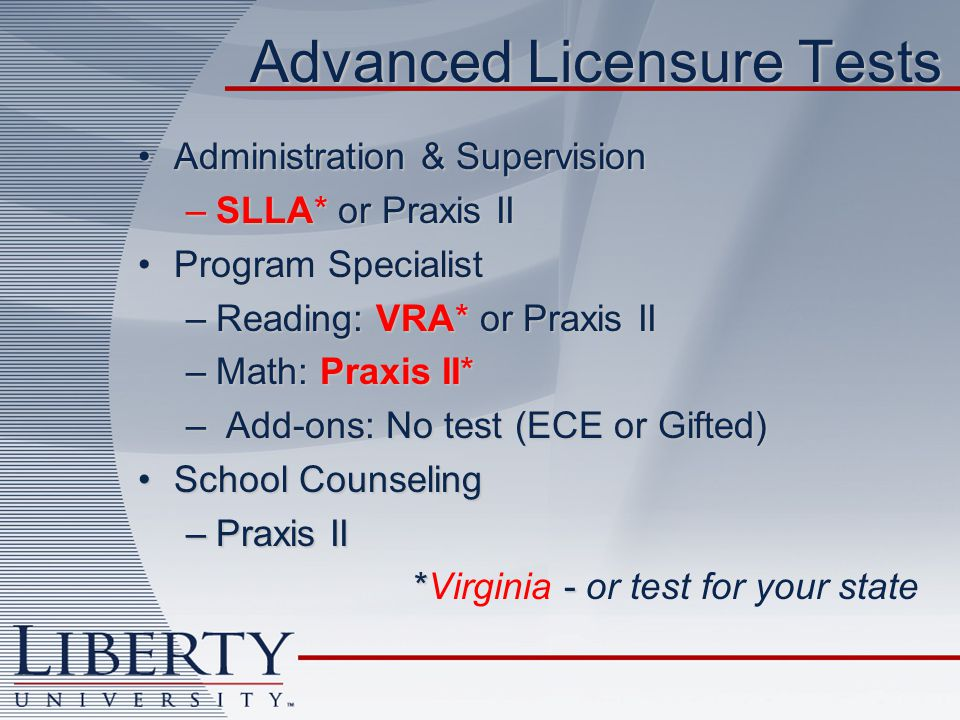 Advanced Licensure Tests Administration & SupervisionAdministration & Supervision –SLLA* or Praxis II Program SpecialistProgram Specialist –Reading: VRA* or Praxis II –Math: Praxis II* – Add-ons: No test (ECE or Gifted) School CounselingSchool Counseling –Praxis II * - *Virginia - or test for your state