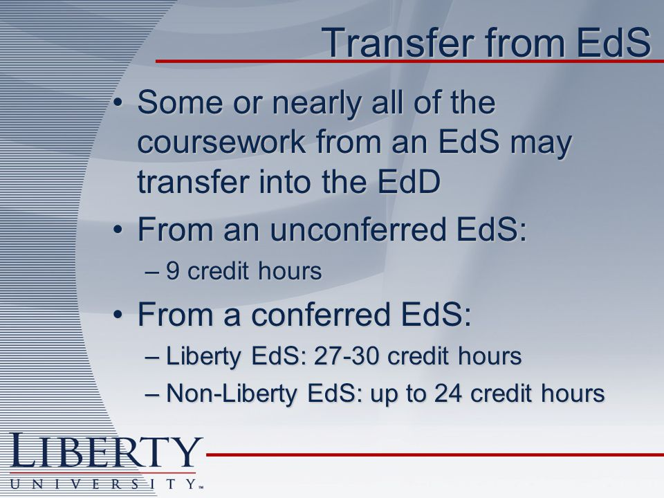 Transfer from EdS Some or nearly all of the coursework from an EdS may transfer into the EdDSome or nearly all of the coursework from an EdS may transfer into the EdD From an unconferred EdS:From an unconferred EdS: –9 credit hours From a conferred EdS:From a conferred EdS: –Liberty EdS: 27-30 credit hours –Non-Liberty EdS: up to 24 credit hours