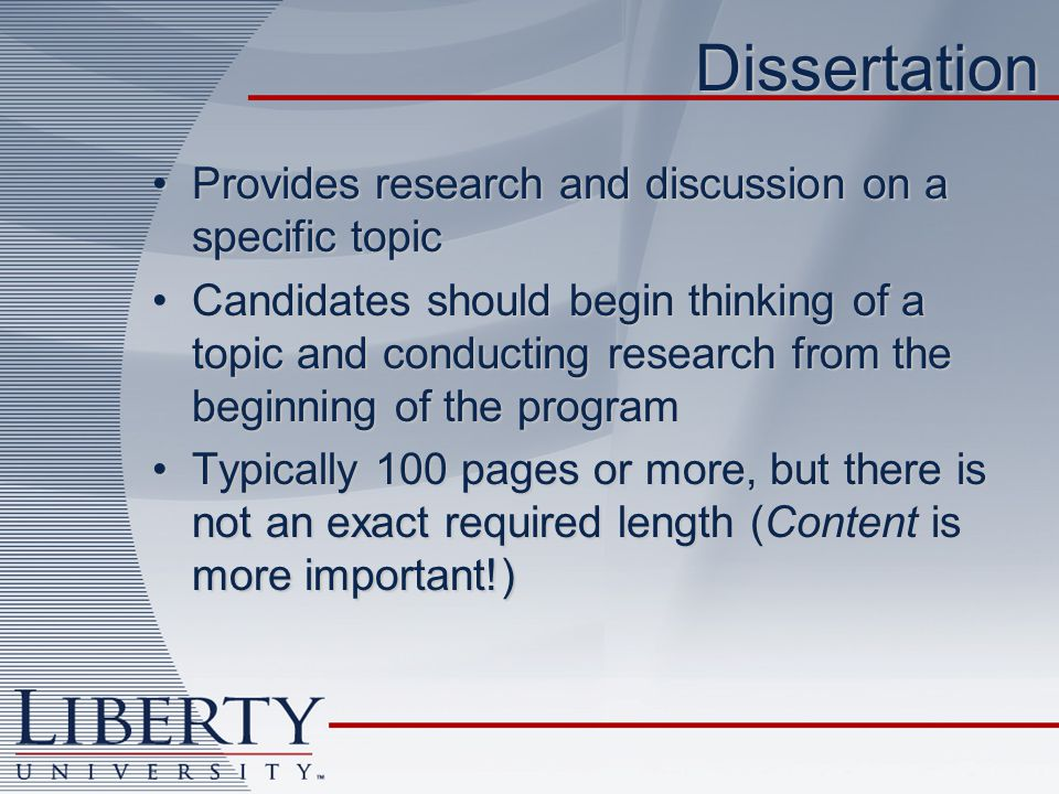 Dissertation Provides research and discussion on a specific topicProvides research and discussion on a specific topic Candidates should begin thinking of a topic and conducting research from the beginning of the programCandidates should begin thinking of a topic and conducting research from the beginning of the program Typically 100 pages or more, but there is not an exact required length (Content is more important!)Typically 100 pages or more, but there is not an exact required length (Content is more important!)