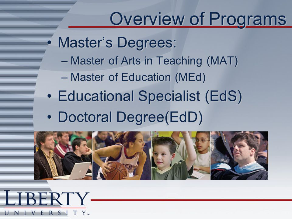 Overview of Programs Masters Degrees:Masters Degrees: –Master of Arts in Teaching (MAT) –Master of Education (MEd) Educational Specialist (EdS)Educational Specialist (EdS) Doctoral Degree(EdD)Doctoral Degree(EdD)