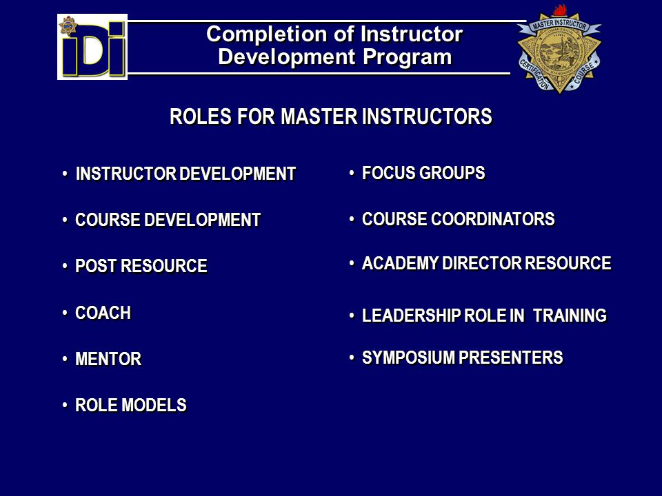 ROLES FOR MASTER INSTRUCTORS INSTRUCTOR DEVELOPMENT COURSE DEVELOPMENT POST RESOURCE COACH MENTOR ROLE MODELS FOCUS GROUPS COURSE COORDINATORS ACADEMY DIRECTOR RESOURCE LEADERSHIP ROLE IN TRAINING SYMPOSIUM PRESENTERS Completion of Instructor Development Program