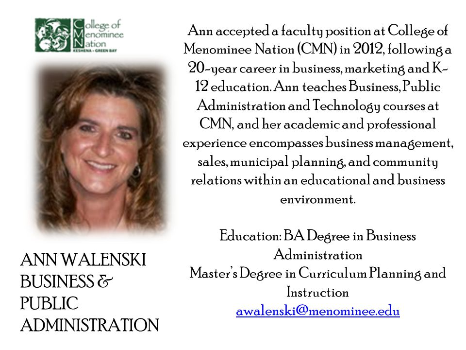 ANN WALENSKI BUSINESS & PUBLIC ADMINISTRATION Ann accepted a faculty position at College of Menominee Nation (CMN) in 2012, following a 20-year career in business, marketing and K- 12 education.