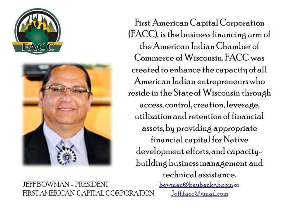 JEFF BOWMAN - PRESIDENT FIRST AMERICAN CAPITAL CORPORATION First American Capital Corporation (FACC), is the business financing arm of the American Indian Chamber of Commerce of Wisconsin.