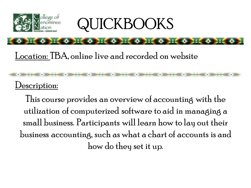QUICKBOOKS Location: TBA, online live and recorded on website Description: This course provides an overview of accounting with the utilization of computerized software to aid in managing a small business.