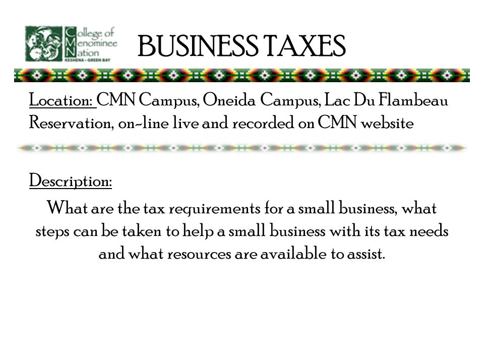 BUSINESS TAXES Location: CMN Campus, Oneida Campus, Lac Du Flambeau Reservation, on-line live and recorded on CMN website Description: What are the tax requirements for a small business, what steps can be taken to help a small business with its tax needs and what resources are available to assist.