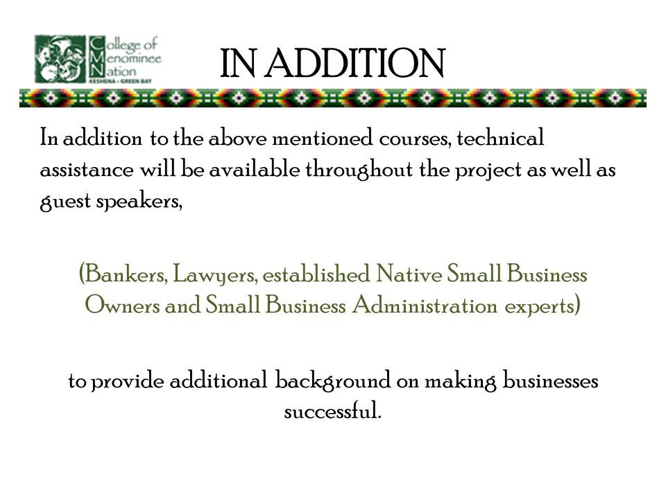 IN ADDITION In addition to the above mentioned courses, technical assistance will be available throughout the project as well as guest speakers, (Bankers, Lawyers, established Native Small Business Owners and Small Business Administration experts) to provide additional background on making businesses successful.