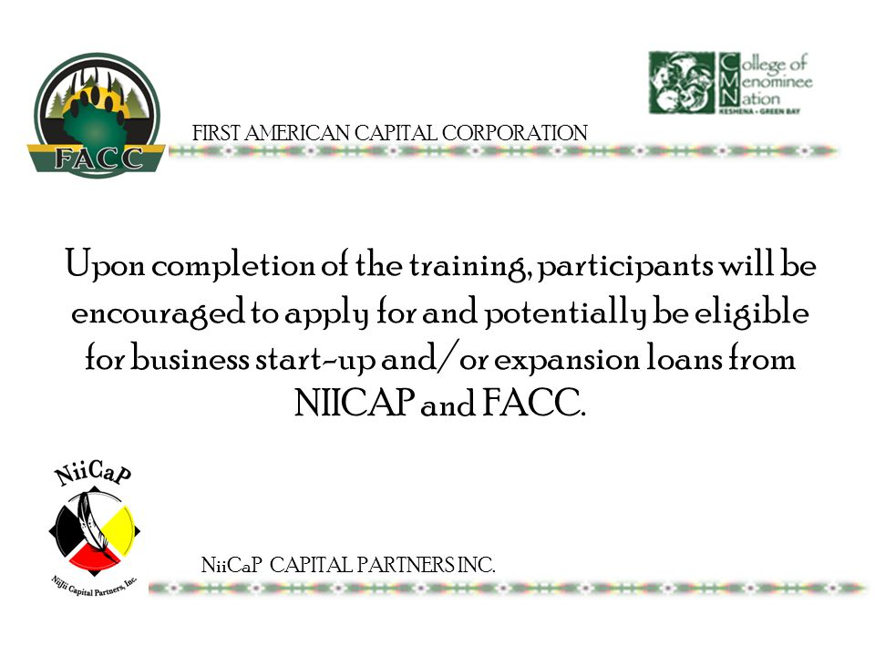 Upon completion of the training, participants will be encouraged to apply for and potentially be eligible for business start-up and/or expansion loans from NIICAP and FACC.