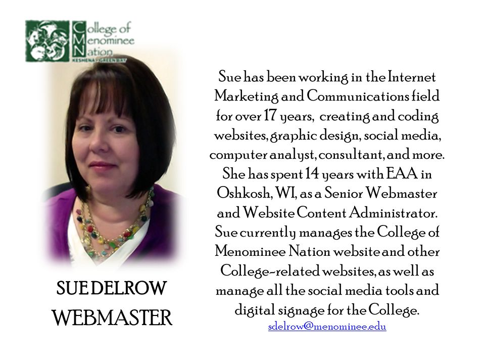 SUE DELROW WEBMASTER Sue has been working in the Internet Marketing and Communications field for over 17 years, creating and coding websites, graphic design, social media, computer analyst, consultant, and more.