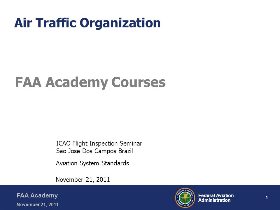 1 Federal Aviation Administration FAA Academy November 21, 2011 Air Traffic Organization FAA Academy Courses Aviation System Standards November 21, 2011 ICAO Flight Inspection Seminar Sao Jose Dos Campos Brazil