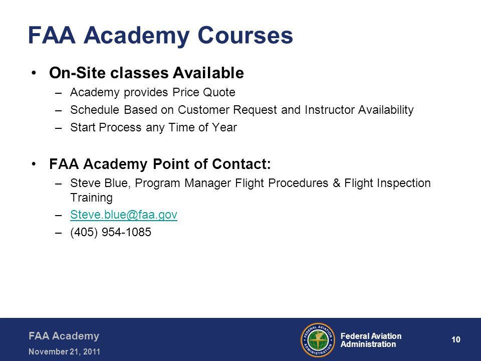 10 Federal Aviation Administration FAA Academy November 21, 2011 FAA Academy Courses On-Site classes Available –Academy provides Price Quote –Schedule Based on Customer Request and Instructor Availability –Start Process any Time of Year FAA Academy Point of Contact: –Steve Blue, Program Manager Flight Procedures & Flight Inspection Training –Steve.blue@faa.govSteve.blue@faa.gov –(405) 954-1085