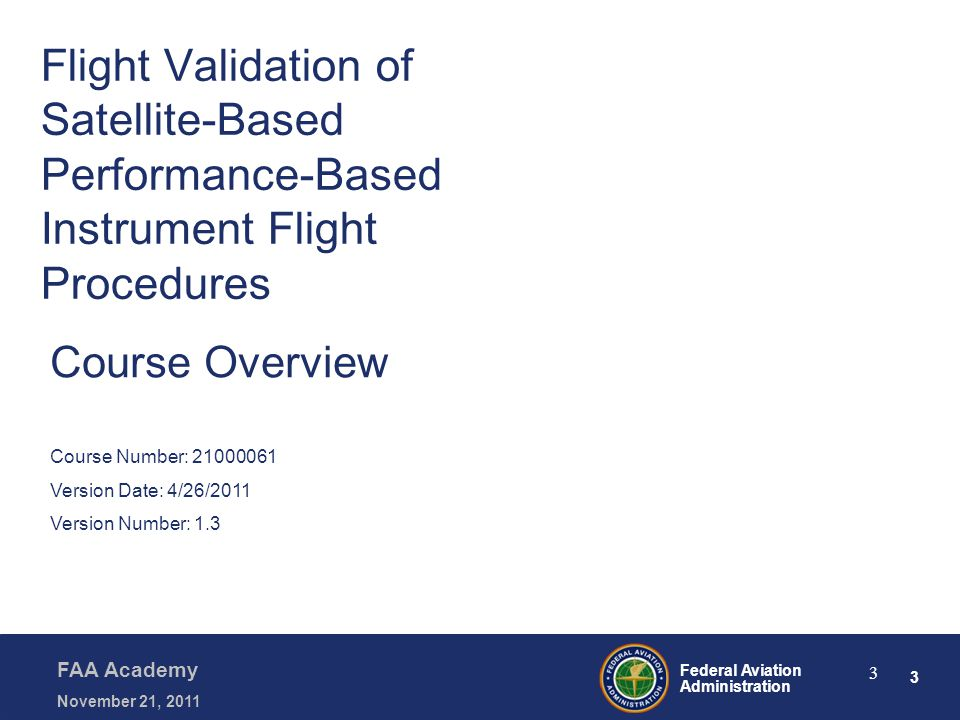 3 Federal Aviation Administration FAA Academy November 21, 2011 3 Flight Validation of Satellite-Based Performance-Based Instrument Flight Procedures Course Overview Course Number: 21000061 Version Date: 4/26/2011 Version Number: 1.3
