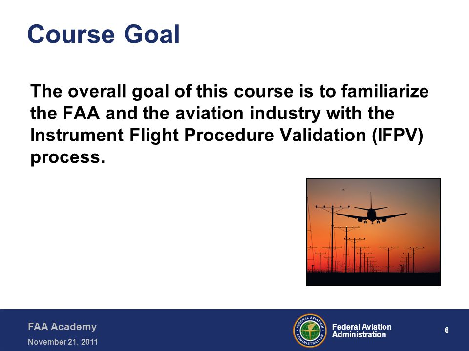6 Federal Aviation Administration FAA Academy November 21, 2011 Course Goal The overall goal of this course is to familiarize the FAA and the aviation industry with the Instrument Flight Procedure Validation (IFPV) process.