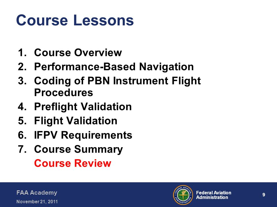 9 Federal Aviation Administration FAA Academy November 21, 2011 Course Lessons 1.Course Overview 2.Performance-Based Navigation 3.Coding of PBN Instrument Flight Procedures 4.Preflight Validation 5.Flight Validation 6.IFPV Requirements 7.Course Summary Course Review