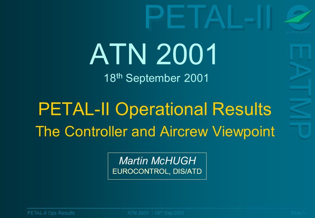 PETAL-II EATMP PETAL-II Ops Results Slide 1 ATN 2001 - 18 th Sep 2001 ATN 2001 18 th September 2001 PETAL-II Operational Results The Controller and Aircrew Viewpoint Martin McHUGH EUROCONTROL, DIS/ATD
