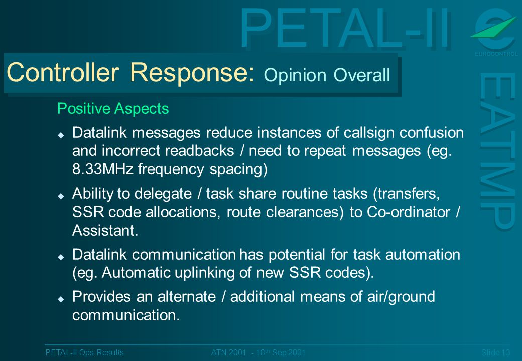 PETAL-II EATMP PETAL-II Ops Results Slide 13 ATN 2001 - 18 th Sep 2001 Positive Aspects u Datalink messages reduce instances of callsign confusion and incorrect readbacks / need to repeat messages (eg.