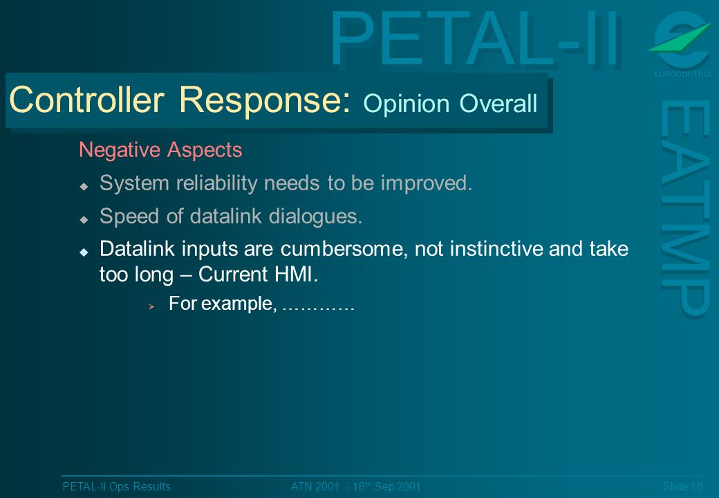 PETAL-II EATMP PETAL-II Ops Results Slide 16 ATN 2001 - 18 th Sep 2001 Negative Aspects u System reliability needs to be improved.