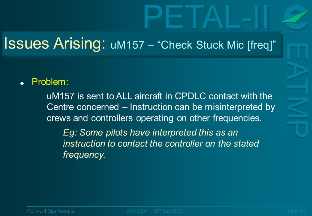 PETAL-II EATMP PETAL-II Ops Results Slide 40 ATN 2001 - 18 th Sep 2001 Issues Arising: uM157 – Check Stuck Mic [freq] u Problem: uM157 is sent to ALL aircraft in CPDLC contact with the Centre concerned – Instruction can be misinterpreted by crews and controllers operating on other frequencies.