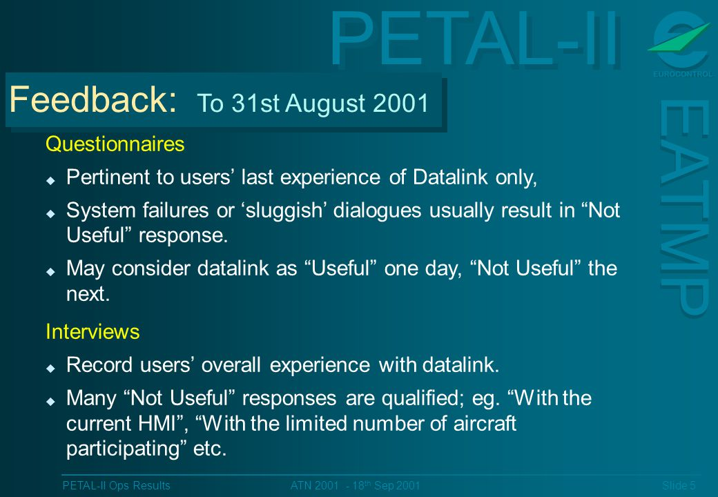 PETAL-II EATMP PETAL-II Ops Results Slide 5 ATN 2001 - 18 th Sep 2001 Feedback: To 31st August 2001 Questionnaires u Pertinent to users last experience of Datalink only, u System failures or sluggish dialogues usually result in Not Useful response.