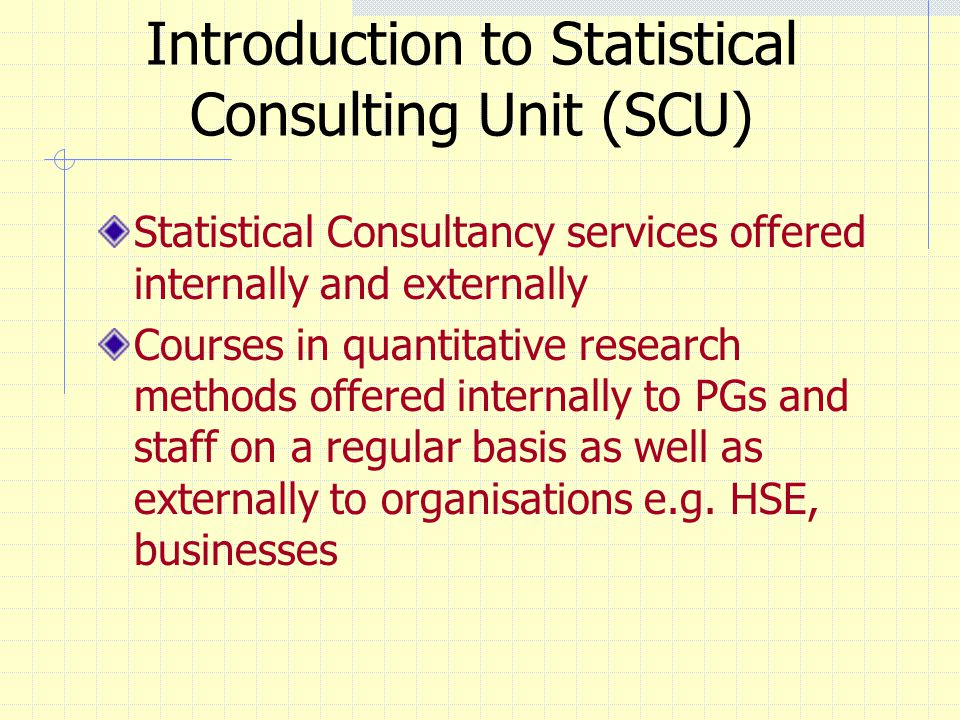 Introduction to Statistical Consulting Unit (SCU) Statistical Consultancy services offered internally and externally Courses in quantitative research methods offered internally to PGs and staff on a regular basis as well as externally to organisations e.g.