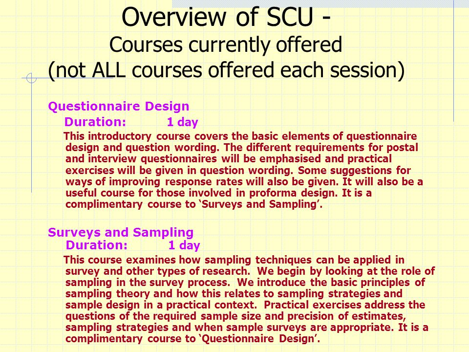 Overview of SCU - Courses currently offered (not ALL courses offered each session) Questionnaire Design Duration: 1 day This introductory course covers the basic elements of questionnaire design and question wording.