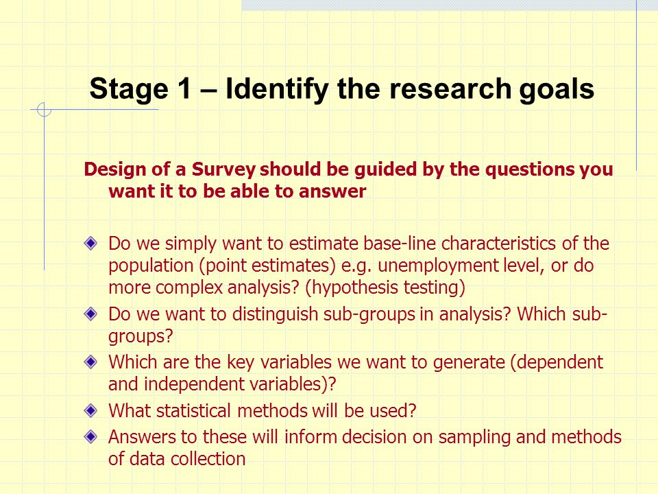 Stage 1 – Identify the research goals Design of a Survey should be guided by the questions you want it to be able to answer Do we simply want to estimate base-line characteristics of the population (point estimates) e.g.