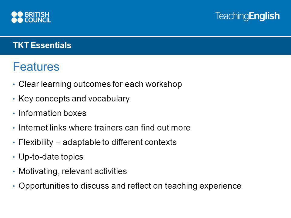 TKT Essentials Features Clear learning outcomes for each workshop Key concepts and vocabulary Information boxes Internet links where trainers can find out more Flexibility – adaptable to different contexts Up-to-date topics Motivating, relevant activities Opportunities to discuss and reflect on teaching experience