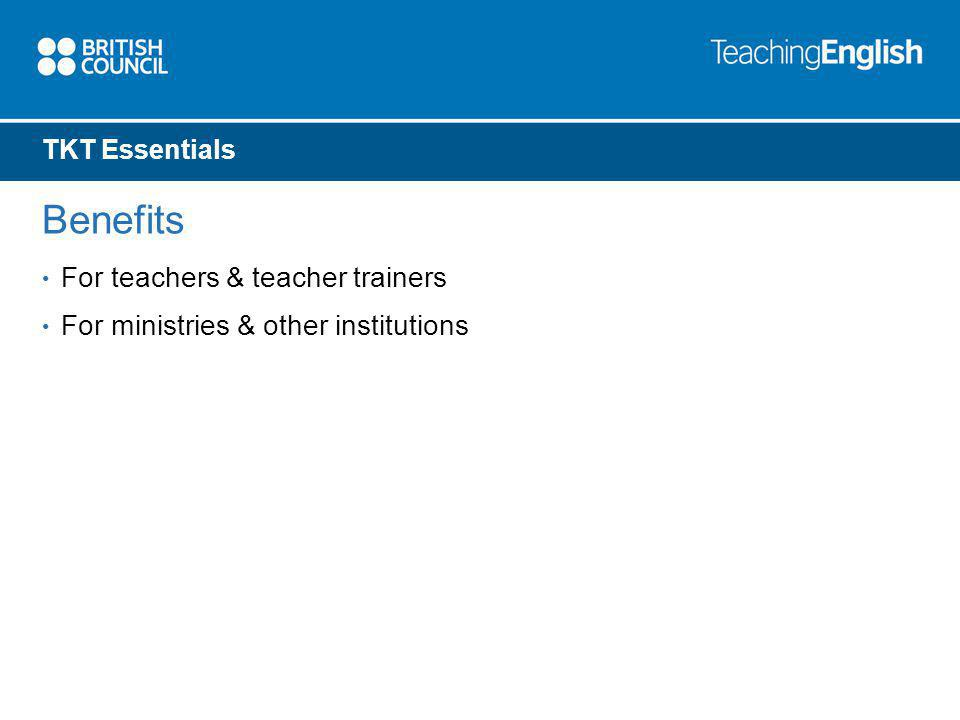 TKT Essentials Benefits For teachers & teacher trainers For ministries & other institutions