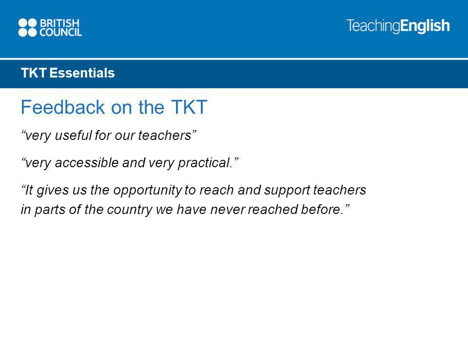 TKT Essentials Feedback on the TKT very useful for our teachers very accessible and very practical.