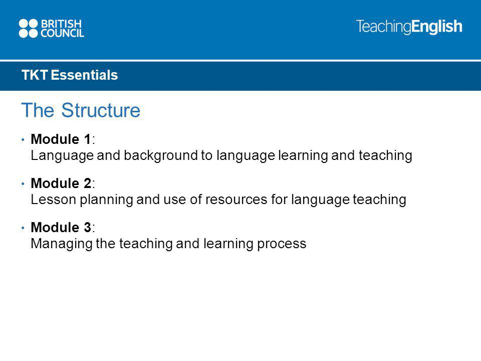 TKT Essentials The Structure Module 1: Language and background to language learning and teaching Module 2: Lesson planning and use of resources for language teaching Module 3: Managing the teaching and learning process
