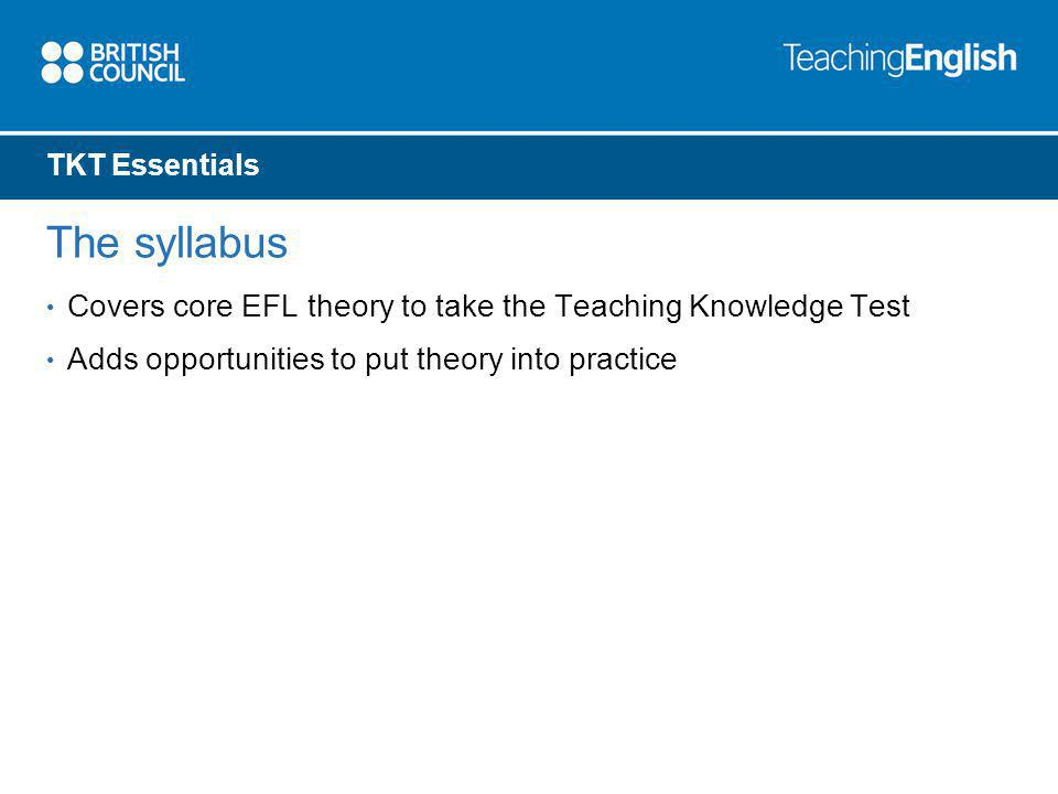 TKT Essentials The syllabus Covers core EFL theory to take the Teaching Knowledge Test Adds opportunities to put theory into practice
