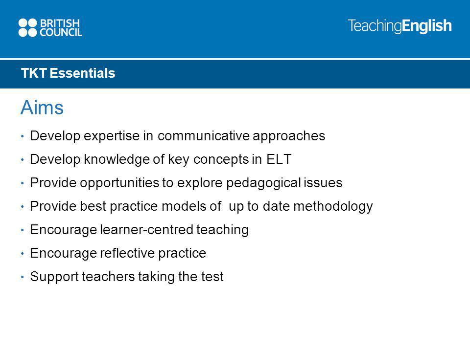TKT Essentials Aims Develop expertise in communicative approaches Develop knowledge of key concepts in ELT Provide opportunities to explore pedagogical issues Provide best practice models of up to date methodology Encourage learner-centred teaching Encourage reflective practice Support teachers taking the test