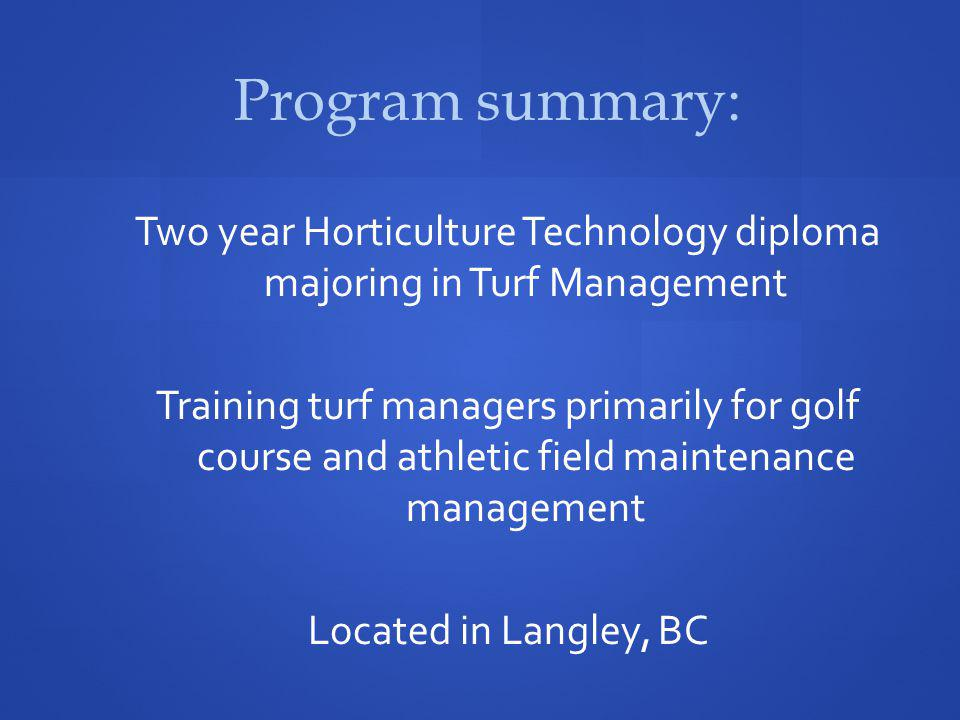 Program summary: Two year Horticulture Technology diploma majoring in Turf Management Training turf managers primarily for golf course and athletic field maintenance management Located in Langley, BC
