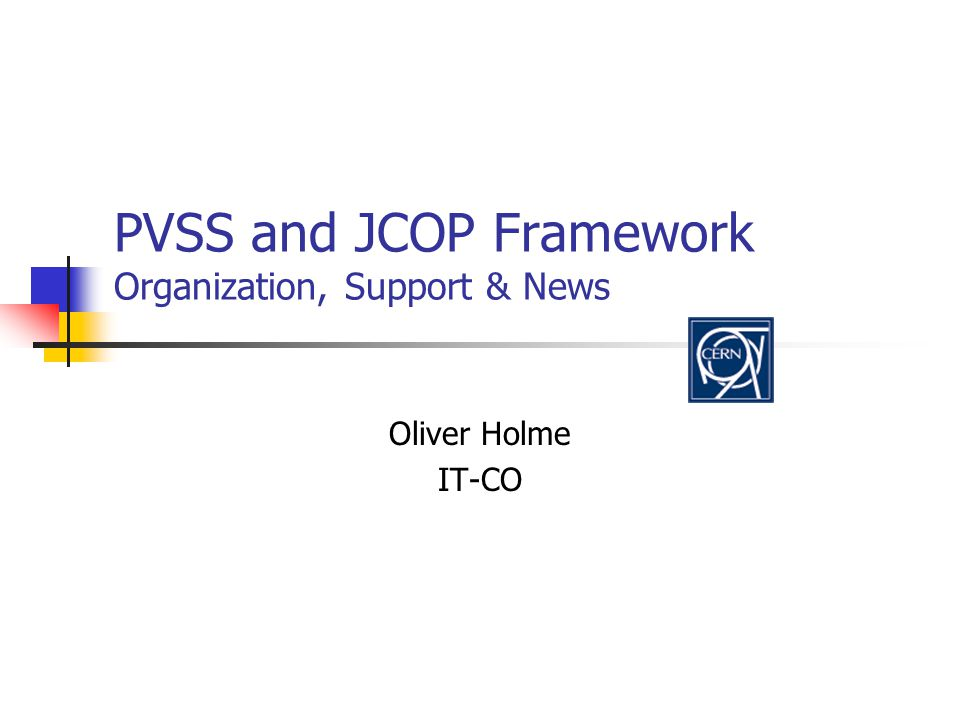 PVSS and JCOP Framework Organization, Support & News Oliver Holme IT-CO
