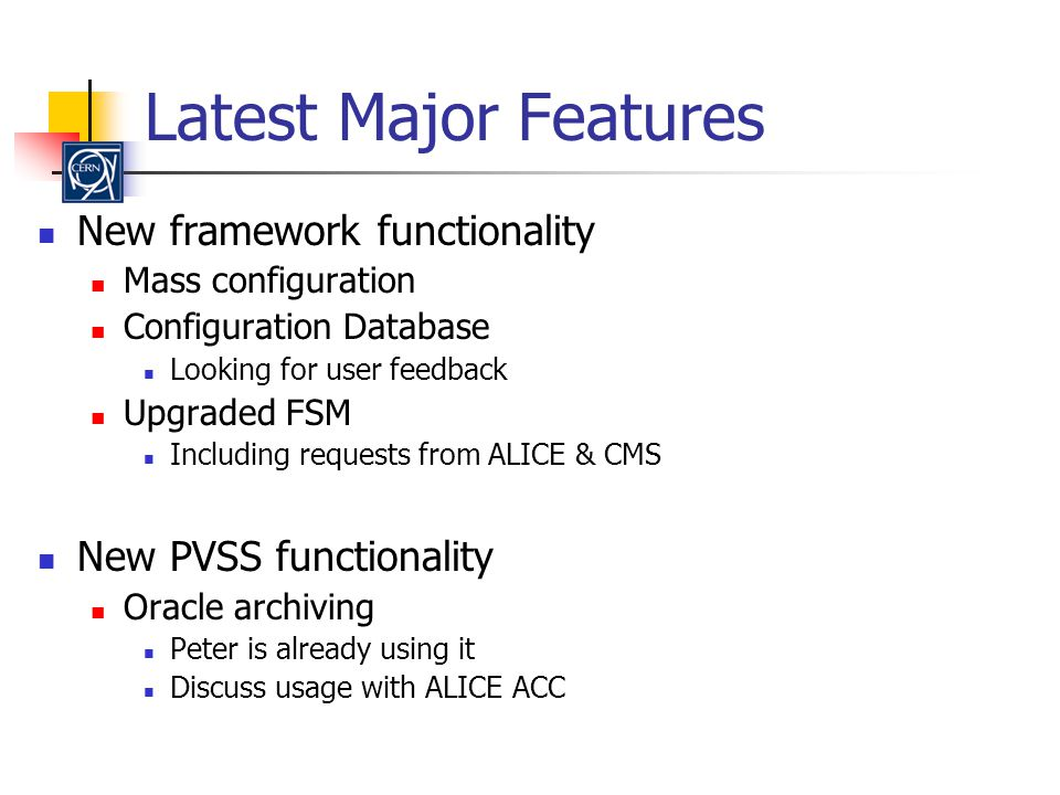 Latest Major Features New framework functionality Mass configuration Configuration Database Looking for user feedback Upgraded FSM Including requests from ALICE & CMS New PVSS functionality Oracle archiving Peter is already using it Discuss usage with ALICE ACC